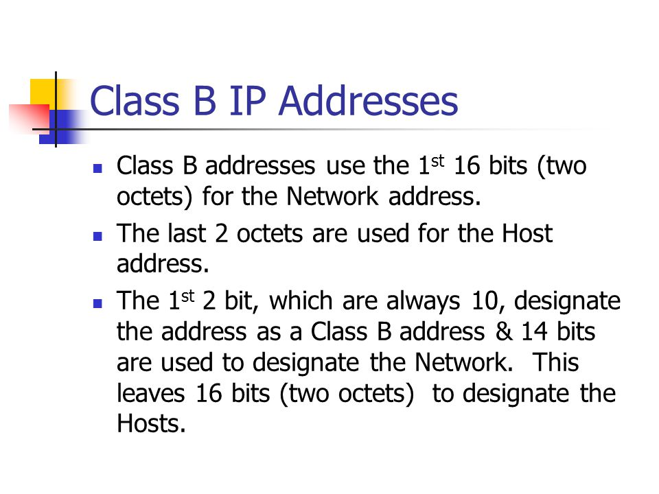 Class B IP Addresses Class B addresses use the 1st 16 bits (two octets) for the Network address. The last 2 octets are used for the Host address.