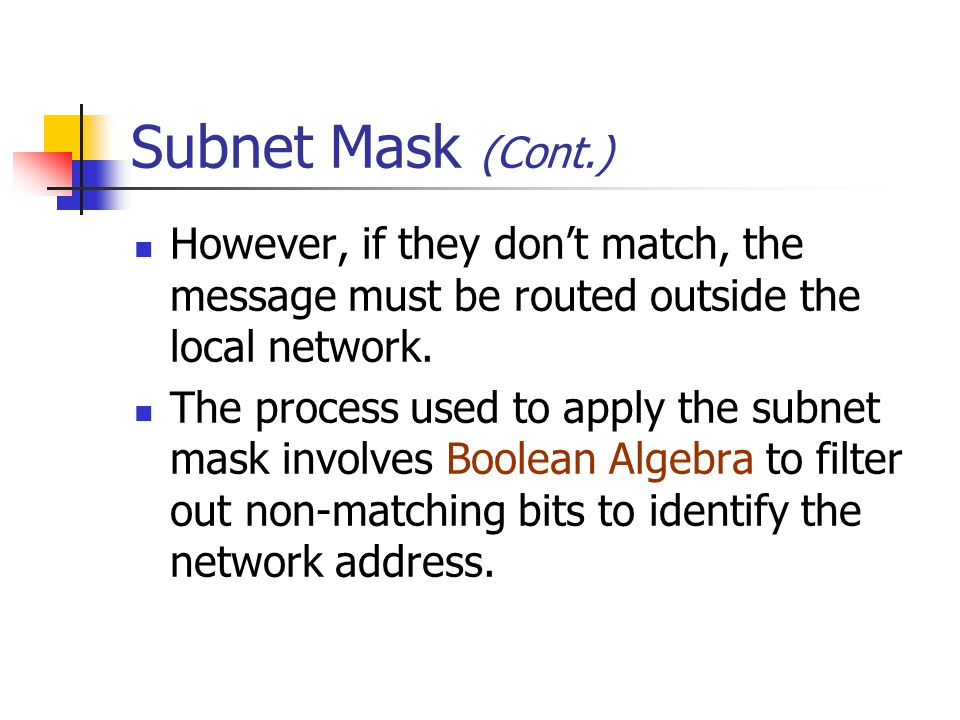 Subnet Mask (Cont.) However, if they don't match, the message must be routed outside the local network.