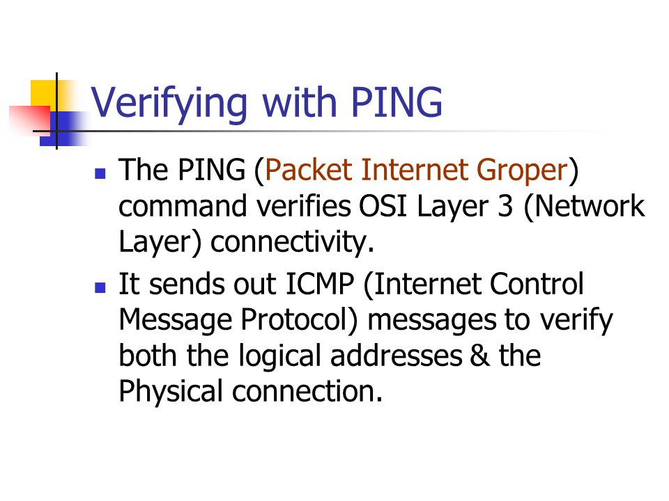 Verifying with PING The PING (Packet Internet Groper) command verifies OSI Layer 3 (Network Layer) connectivity.