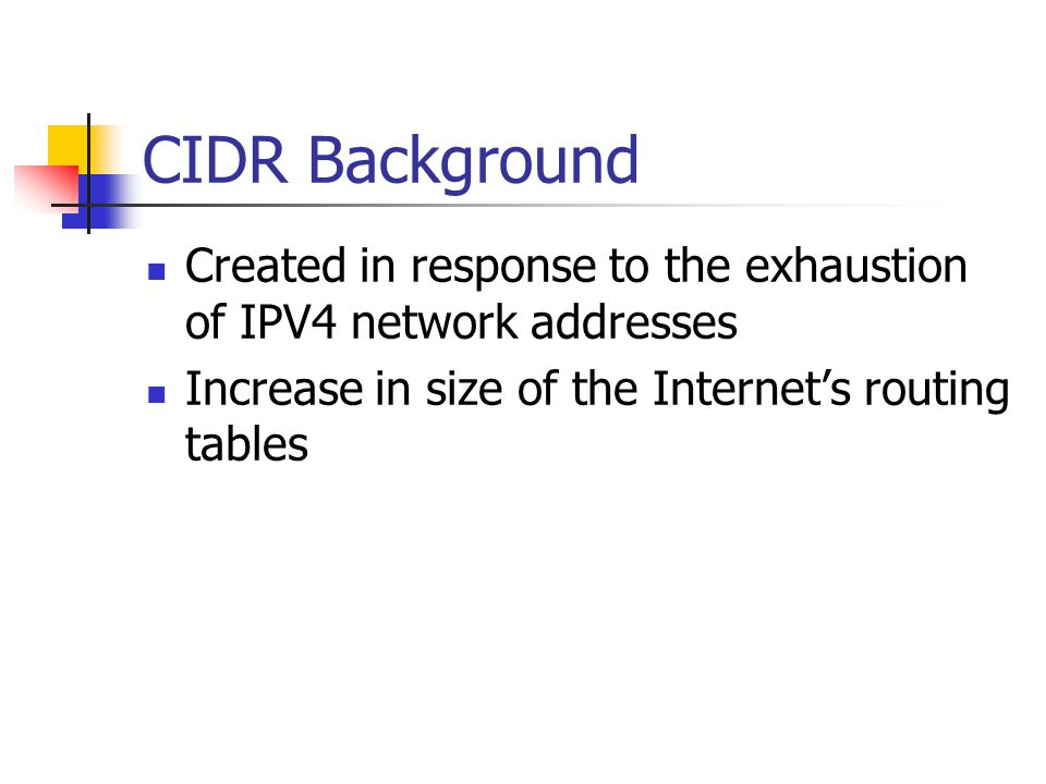CIDR Background Created in response to the exhaustion of IPV4 network addresses.