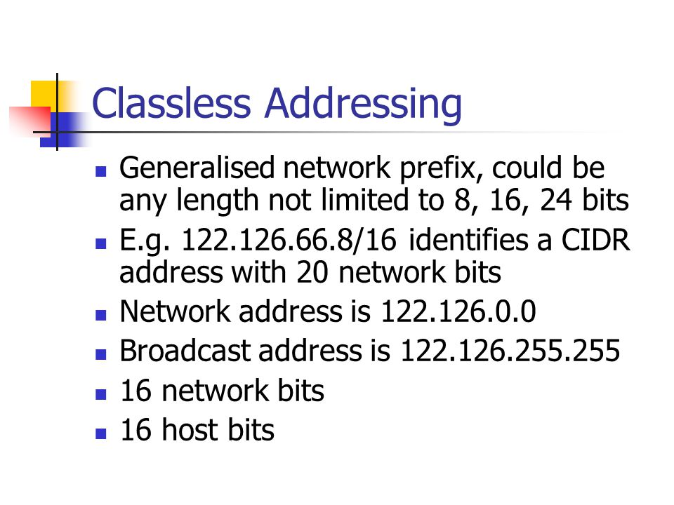Classless Addressing Generalised network prefix, could be any length not limited to 8, 16, 24 bits.