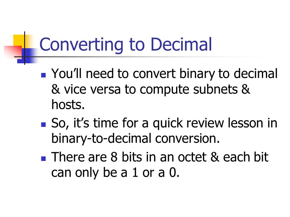 Converting to Decimal You'll need to convert binary to decimal & vice versa to compute subnets & hosts.