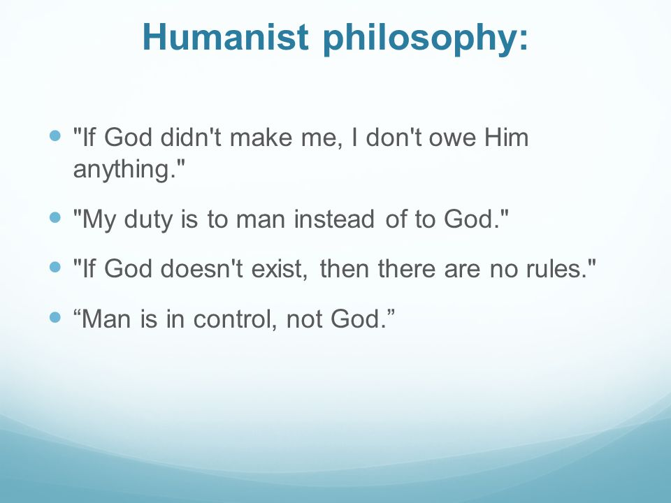 Humanist philosophy: If God didn t make me, I don t owe Him anything. My duty is to man instead of to God.