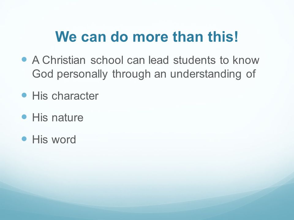 We can do more than this! A Christian school can lead students to know God personally through an understanding of.