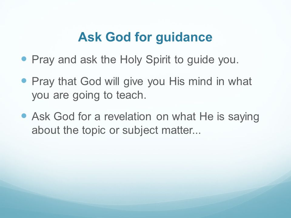 Ask God for guidance Pray and ask the Holy Spirit to guide you.