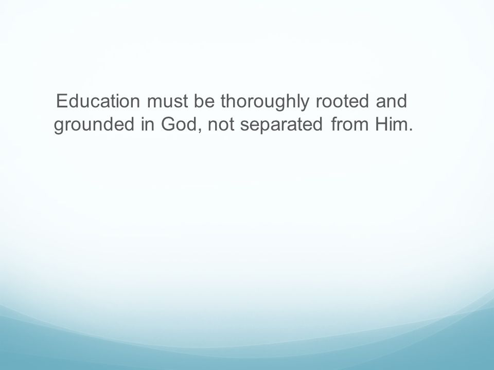 Education must be thoroughly rooted and grounded in God, not separated from Him.