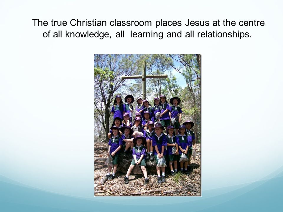 The true Christian classroom places Jesus at the centre of all knowledge, all learning and all relationships.