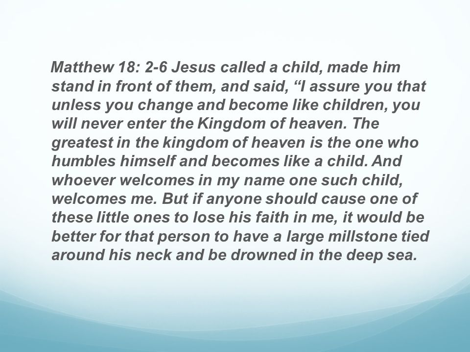 Matthew 18: 2-6 Jesus called a child, made him stand in front of them, and said, I assure you that unless you change and become like children, you will never enter the Kingdom of heaven.