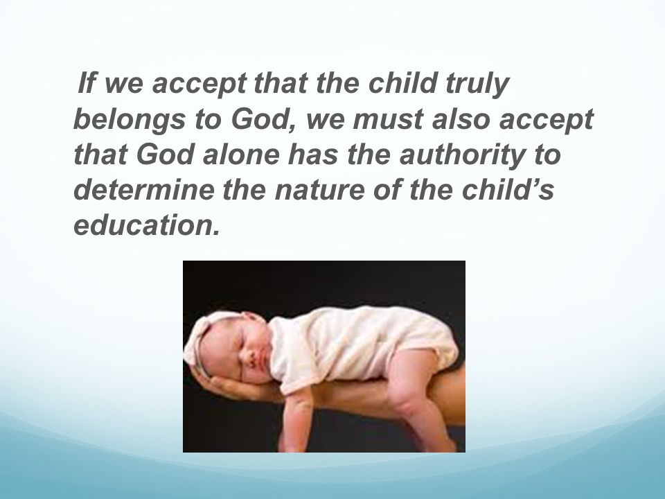 If we accept that the child truly belongs to God, we must also accept that God alone has the authority to determine the nature of the child's education.