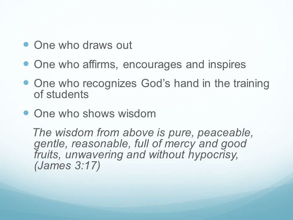 One who draws out One who affirms, encourages and inspires. One who recognizes God's hand in the training of students.