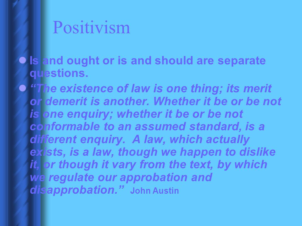 Positivism Is and ought or is and should are separate questions.
