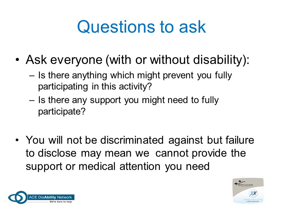 Questions to ask Ask everyone (with or without disability):