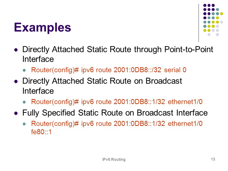 Examples Directly Attached Static Route through Point-to-Point Interface. Router(config)# ipv6 route 2001:0DB8::/32 serial 0.