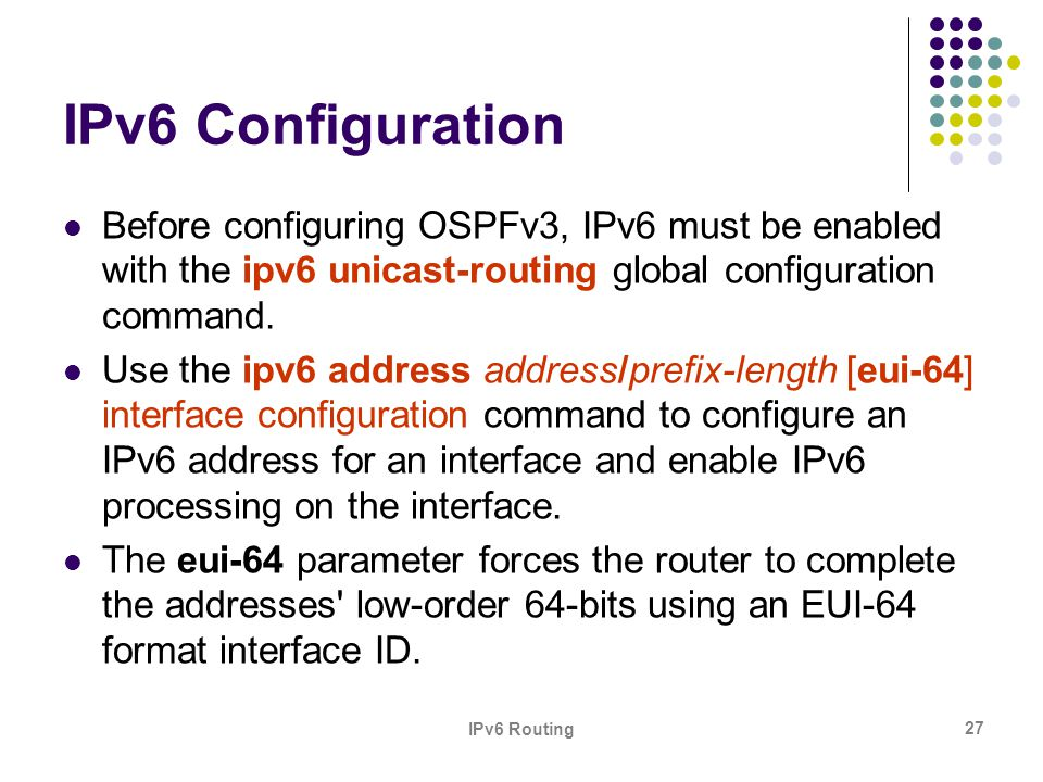 IPv6 Configuration Before configuring OSPFv3, IPv6 must be enabled with the ipv6 unicast-routing global configuration command.