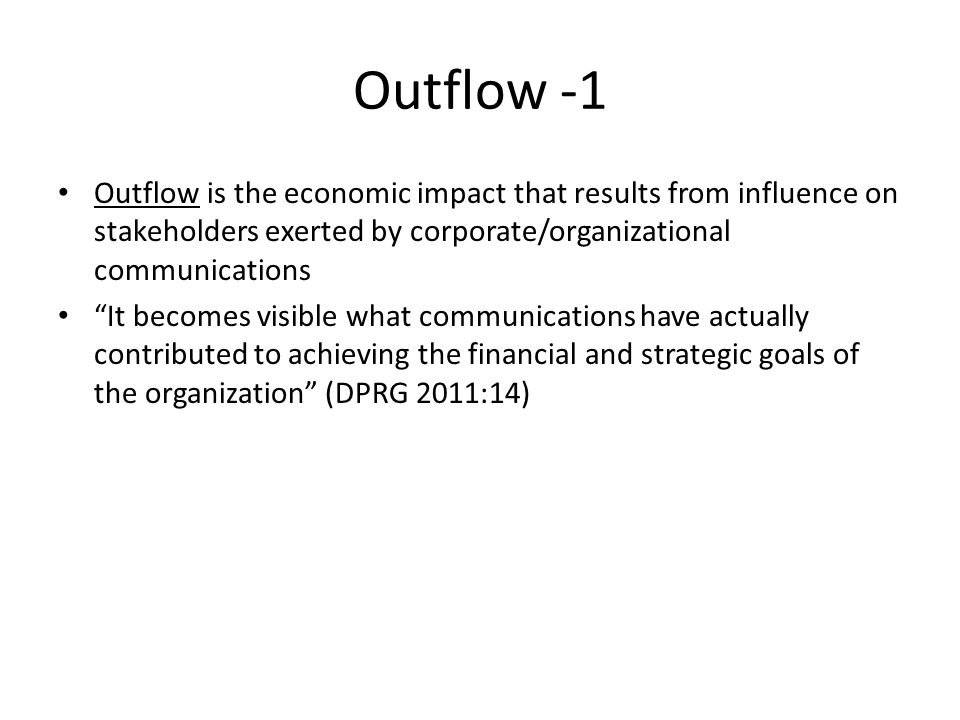 Outflow -1 Outflow is the economic impact that results from influence on stakeholders exerted by corporate/organizational communications.