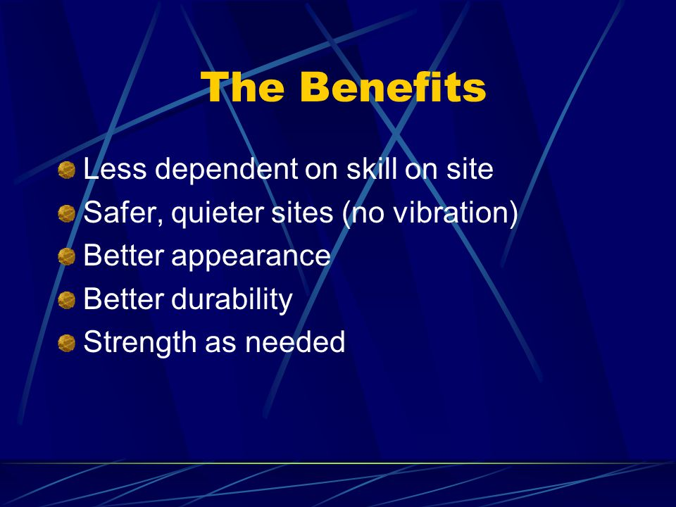 The Benefits Less dependent on skill on site