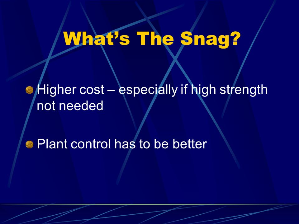 What's The Snag Higher cost – especially if high strength not needed