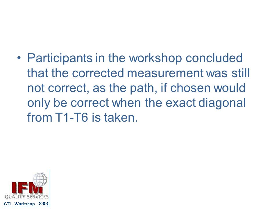 Participants in the workshop concluded that the corrected measurement was still not correct, as the path, if chosen would only be correct when the exact diagonal from T1-T6 is taken.