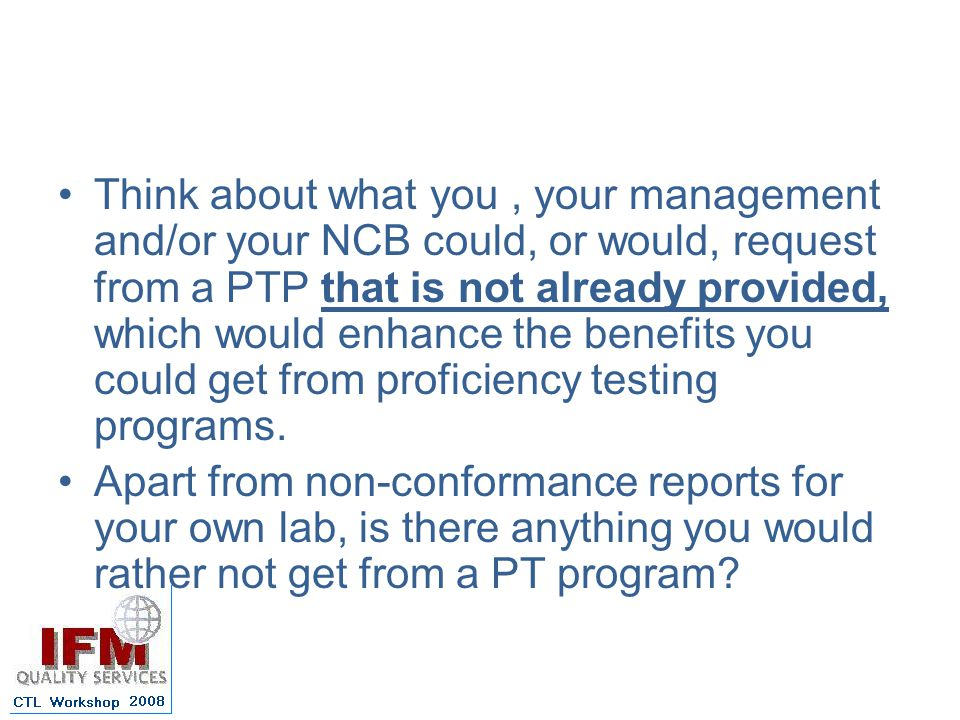 Think about what you , your management and/or your NCB could, or would, request from a PTP that is not already provided, which would enhance the benefits you could get from proficiency testing programs.