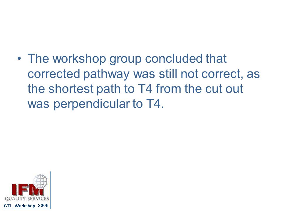 The workshop group concluded that corrected pathway was still not correct, as the shortest path to T4 from the cut out was perpendicular to T4.