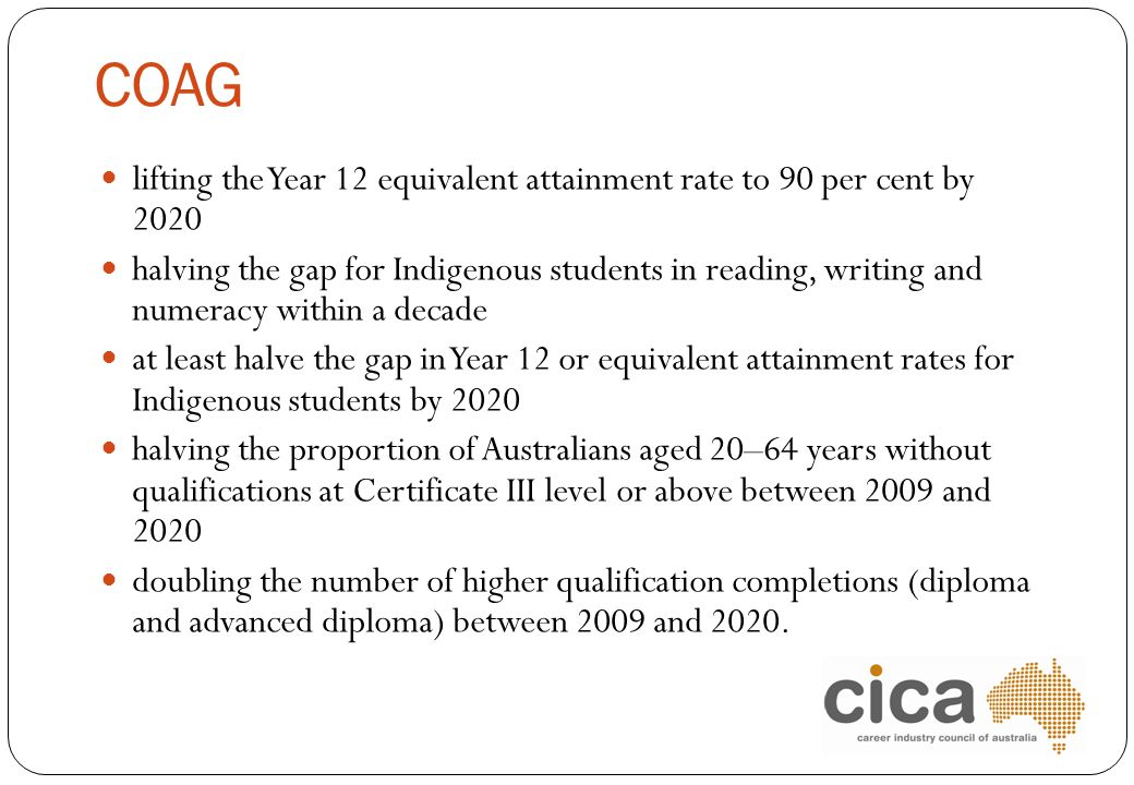 COAG lifting the Year 12 equivalent attainment rate to 90 per cent by 2020.