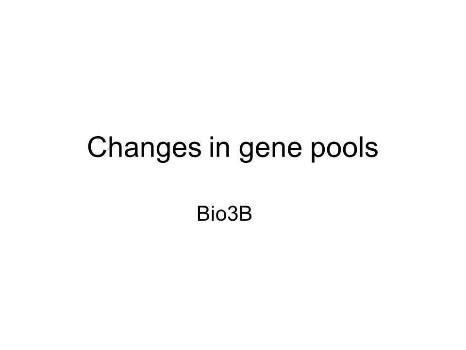 Changes in gene pools Bio3B