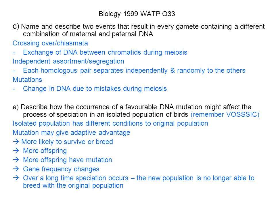 Biology 1999 WATP Q33 c) Name and describe two events that result in every gamete containing a different combination of maternal and paternal DNA.