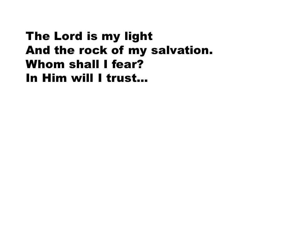 The Lord is my light And the rock of my salvation. Whom shall I fear In Him will I trust...