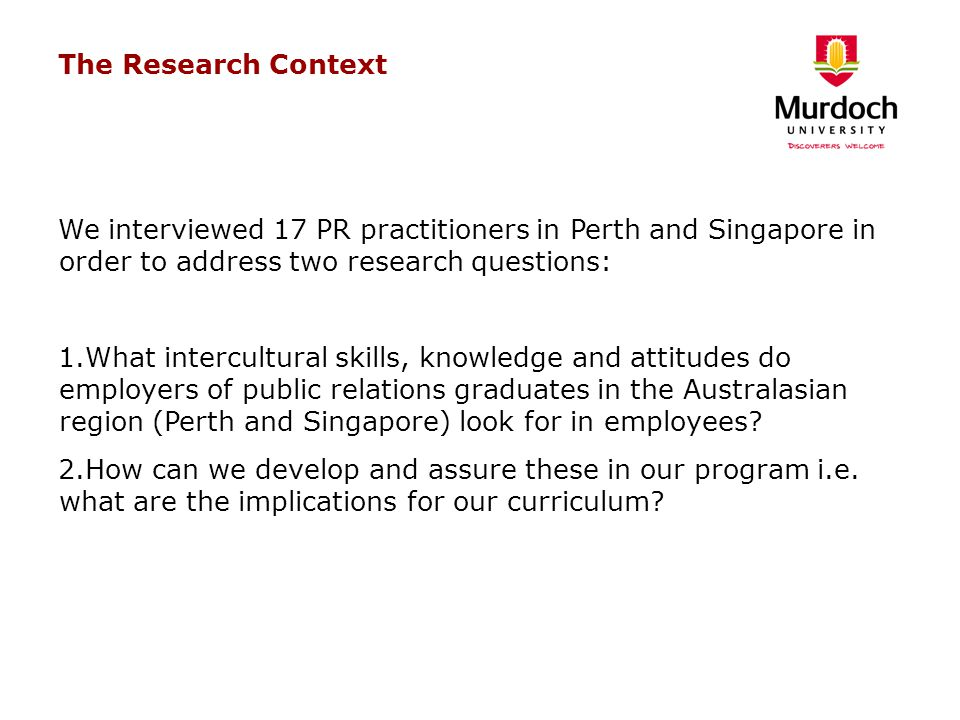 The Research Context We interviewed 17 PR practitioners in Perth and Singapore in order to address two research questions: