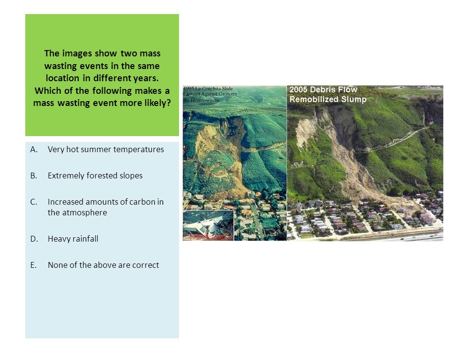 The images show two mass wasting events in the same location in different years. Which of the following makes a mass wasting event more likely