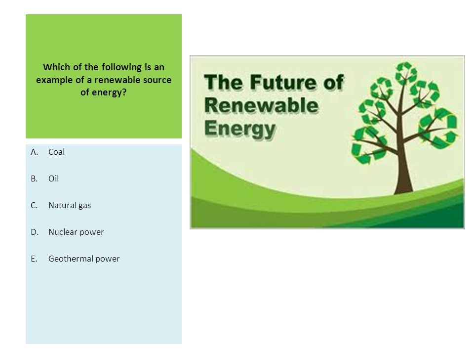 Which of the following is an example of a renewable source of energy