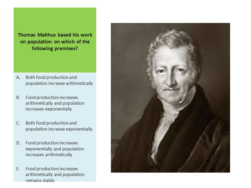 Thomas Malthus based his work on population on which of the following premises
