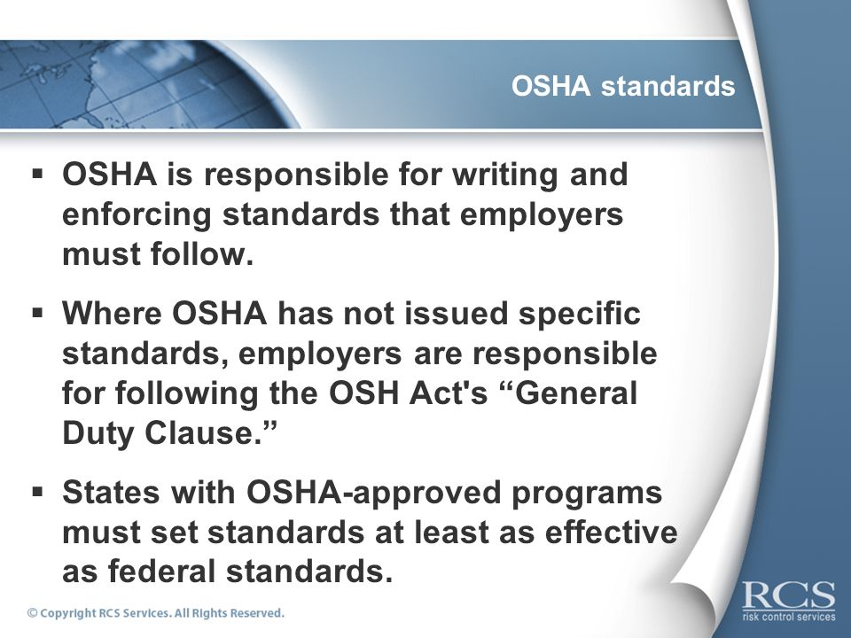 OSHA standardsOSHA is responsible for writing and enforcing standards that employers must follow.