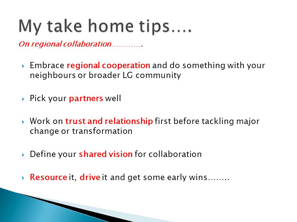 My take home tips…. On regional collaboration…………. Embrace regional cooperation and do something with your neighbours or broader LG community.