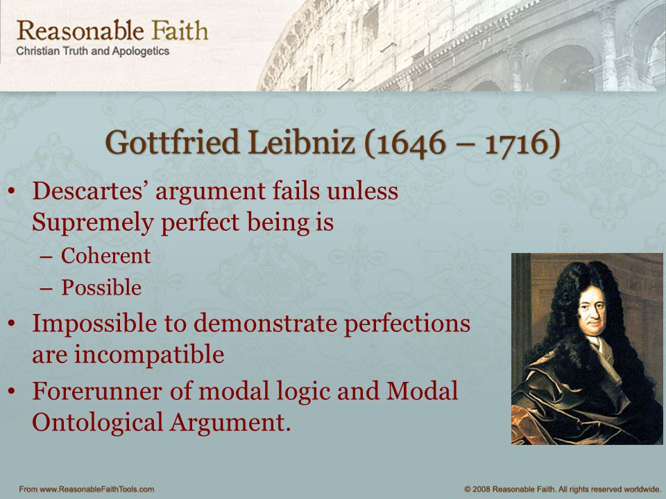 Gottfried Leibniz (1646 – 1716) Descartes' argument fails unless Supremely perfect being is. Coherent.