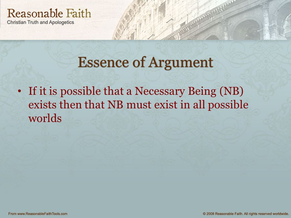 Essence of Argument If it is possible that a Necessary Being (NB) exists then that NB must exist in all possible worlds.