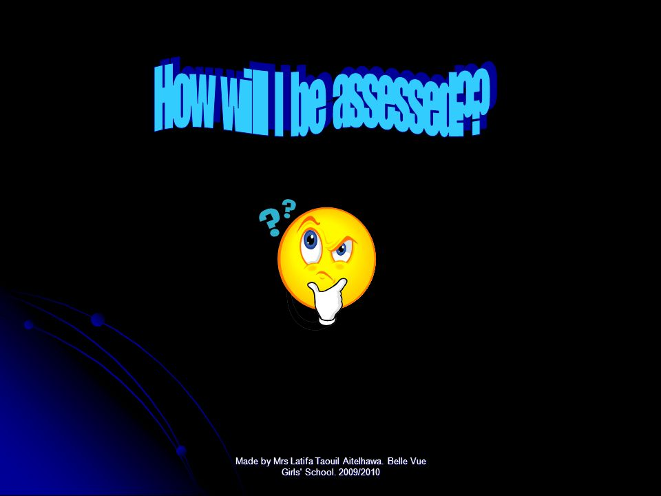 How will I be assessed Made by Mrs Latifa Taouil Aitelhawa. Belle Vue Girls School. 2009/2010.