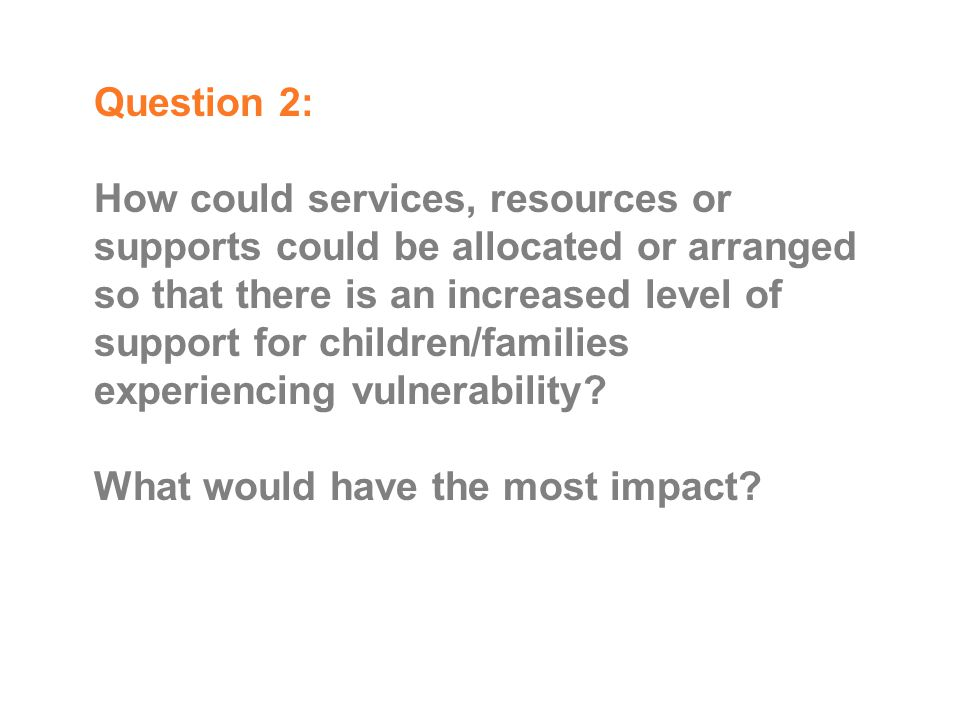 Question 2: How could services, resources or supports could be allocated or arranged so that there is an increased level of support for children/families experiencing vulnerability.
