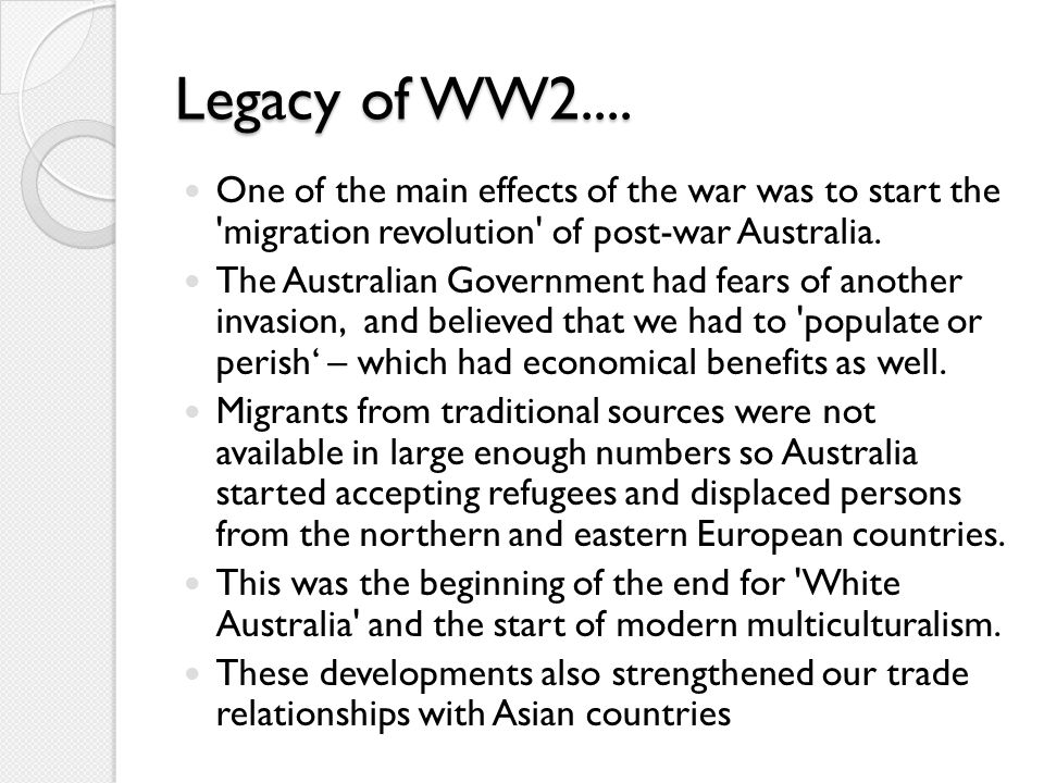 Legacy of WW2.... One of the main effects of the war was to start the migration revolution of post-war Australia.