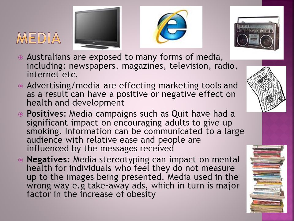Media Australians are exposed to many forms of media, including: newspapers, magazines, television, radio, internet etc.