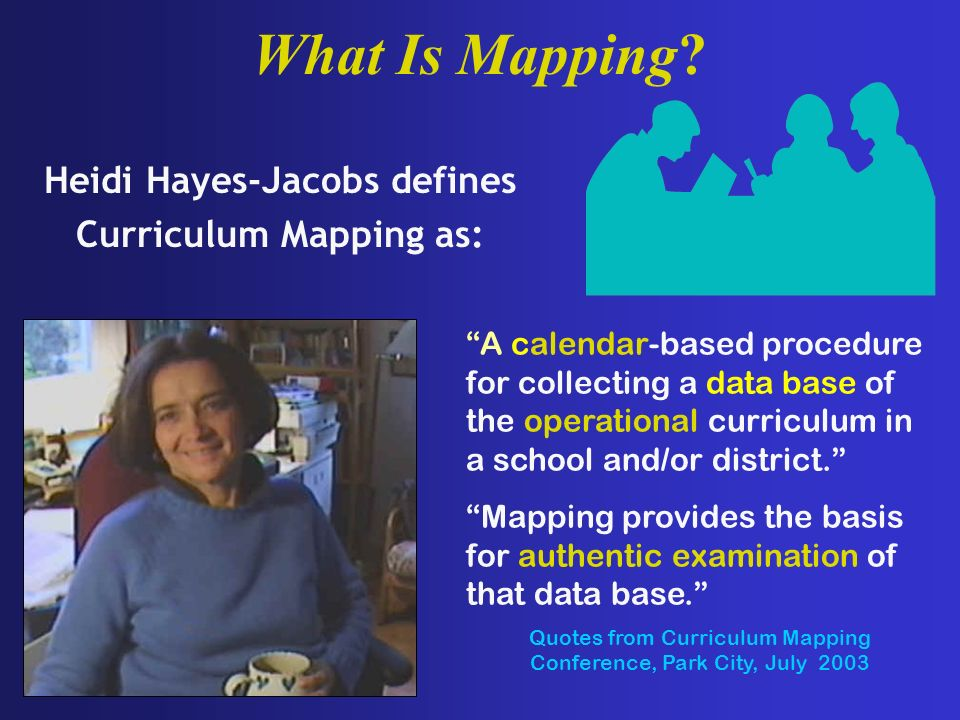 Heidi Hayes-Jacobs defines Curriculum Mapping as: