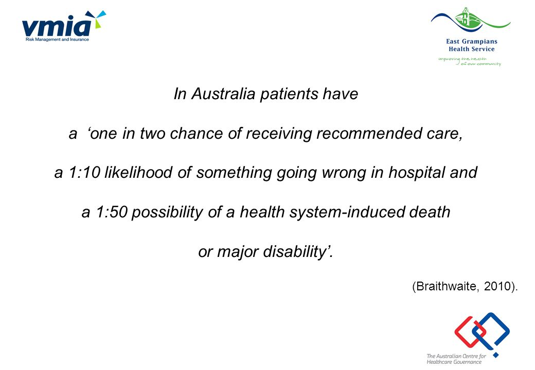 In Australia patients have a 'one in two chance of receiving recommended care, a 1:10 likelihood of something going wrong in hospital and a 1:50 possibility of a health system-induced death or major disability'.