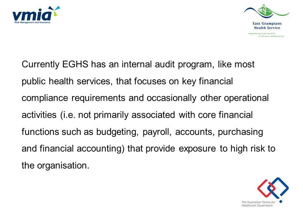 Currently EGHS has an internal audit program, like most public health services, that focuses on key financial compliance requirements and occasionally other operational activities (i.e.