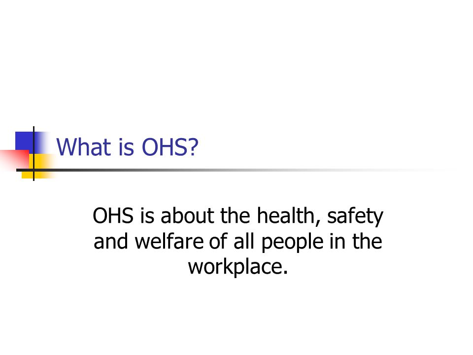 What is OHS OHS is about the health, safety and welfare of all people in the workplace.