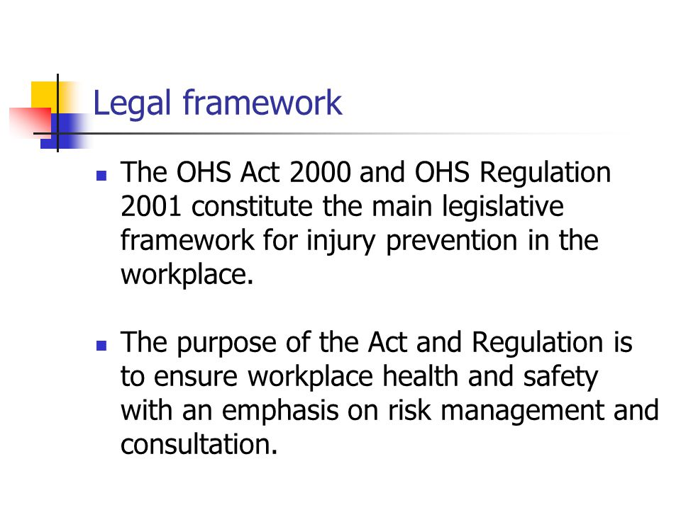 Legal framework The OHS Act 2000 and OHS Regulation 2001 constitute the main legislative framework for injury prevention in the workplace.
