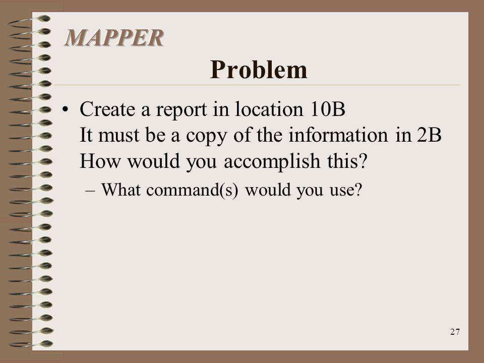 MAPPER Problem Create a report in location 10B It must be a copy of the information in 2B How would you accomplish this