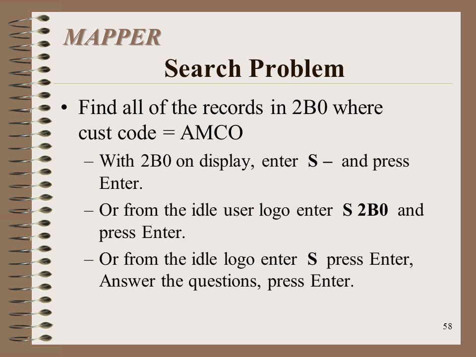 MAPPER Search Problem Find all of the records in 2B0 where cust code = AMCO. With 2B0 on display, enter S – and press Enter.