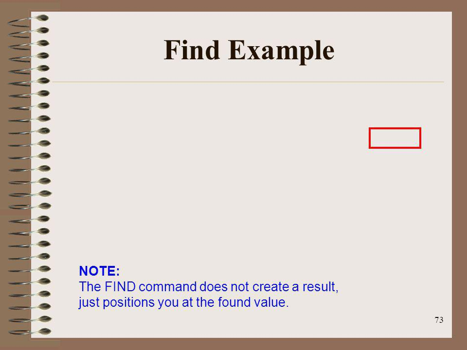 Find Example NOTE: The FIND command does not create a result, just positions you at the found value.