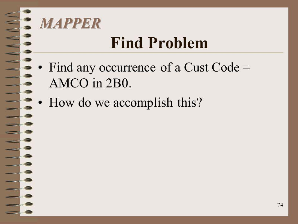 MAPPER Find Problem Find any occurrence of a Cust Code = AMCO in 2B0.