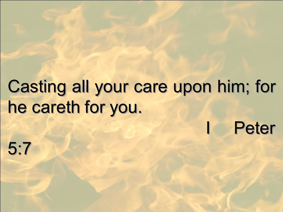 Casting all your care upon him; for he careth for you.